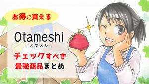 【半額以下で買える】「Otameshi-オタメシ」でチェックすべき最強のお買い得商品まとめ
