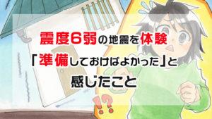 【震度6弱】大阪北部地震を体験「準備しておけばよかった」と痛感したこと