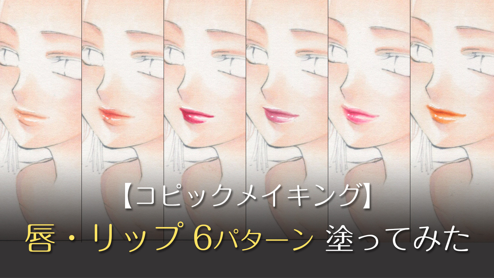 【コピック初心者向けメイキング】6種類のくちびる(リップ・口紅)塗ってみた
